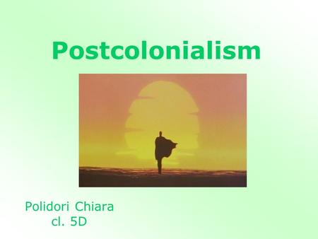 Postcolonialism Polidori Chiara cl. 5D. What is Postcolonialism? It is a period of time after colonialism.colonialism It refers to the direct effects.