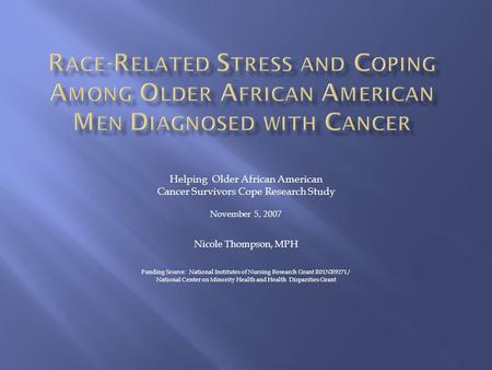Helping Older African American Cancer Survivors Cope Research Study November 5, 2007 Nicole Thompson, MPH Funding Source: National Institutes of Nursing.