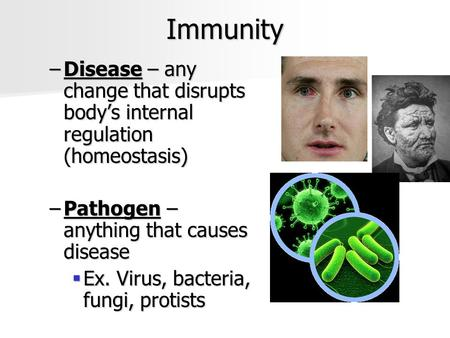 Immunity –Disease – any change that disrupts body's internal regulation (homeostasis) –Pathogen – anything that causes disease  Ex. Virus, bacteria, fungi,