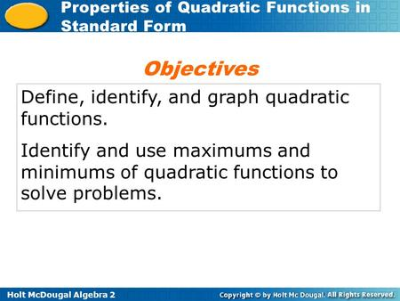 Holt McDougal Algebra 2 Properties of Quadratic Functions in Standard Form Define, identify, and graph quadratic functions. Identify and use maximums and.