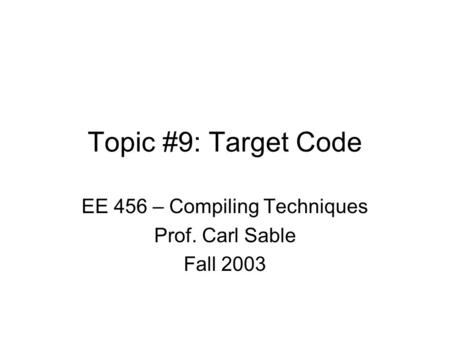 Topic #9: Target Code EE 456 – Compiling Techniques Prof. Carl Sable Fall 2003.