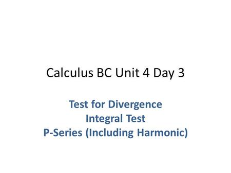 Calculus BC Unit 4 Day 3 Test for Divergence Integral Test P-Series (Including Harmonic)