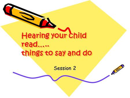 Hearing your child read….. things to say and do Session 2.
