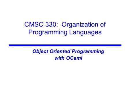 CMSC 330: Organization of Programming Languages Object Oriented Programming with OCaml.