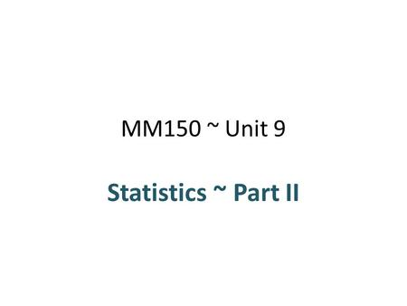 MM150 ~ Unit 9 Statistics ~ Part II. WHAT YOU WILL LEARN Mode, median, mean, and midrange Percentiles and quartiles Range and standard deviation z-scores.
