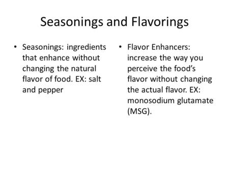 Seasonings and Flavorings Seasonings: ingredients that enhance without changing the natural flavor of food. EX: salt and pepper Flavor Enhancers: increase.