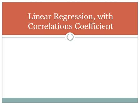 Linear Regression, with Correlations Coefficient.