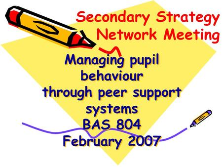 Managing pupil behaviour through peer support systems BAS 804 February 2007 Secondary Strategy Network Meeting.