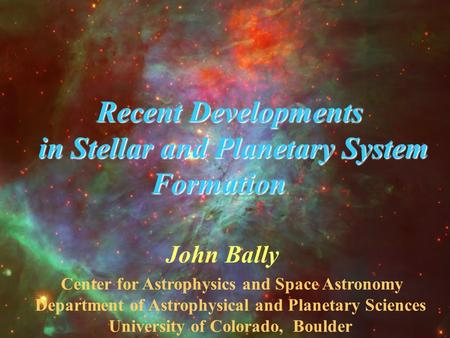 John Bally Center for Astrophysics and Space Astronomy Department of Astrophysical and Planetary Sciences University of Colorado, Boulder Recent Developments.