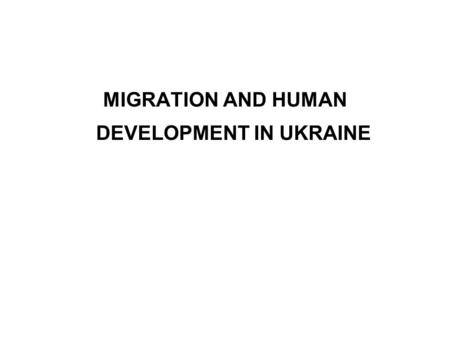 MIGRATION AND HUMAN DEVELOPMENT IN UKRAINE. Introduction In the globalized world, migration and development are multidimensional and fast evolving phenomena.