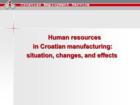 Human resources Human resources in Croatian manufacturing: situation, changes, and effects.