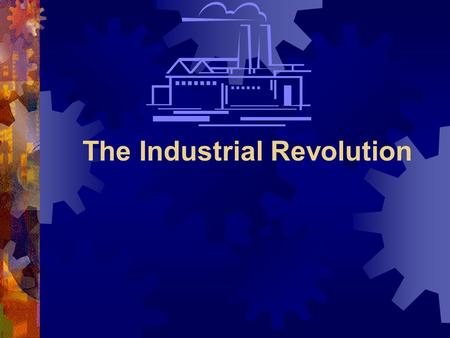 The Industrial Revolution. Before the Industrial Revolution  People mostly lived in small villages and worked in agriculture or as craftsmen (making.