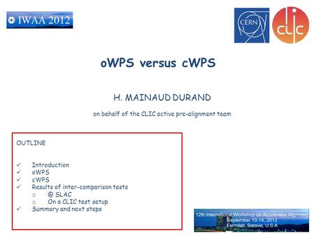 H. MAINAUD DURAND on behalf of the CLIC active pre-alignment team oWPS versus cWPS OUTLINE Introduction oWPS cWPS Results of inter-comparison tests