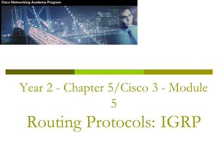 Year 2 - Chapter 5/Cisco 3 - Module 5 Routing Protocols: IGRP.