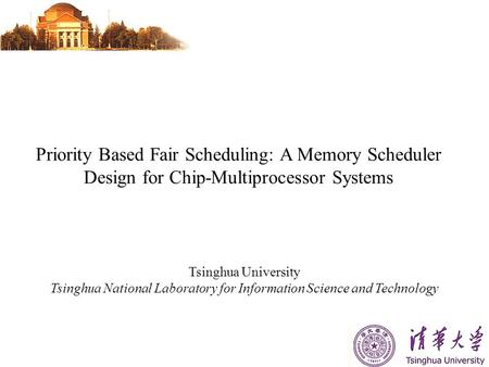 Priority Based Fair Scheduling: A Memory Scheduler Design for Chip-Multiprocessor Systems Tsinghua University Tsinghua National Laboratory for Information.