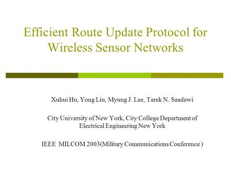 Efficient Route Update Protocol for Wireless Sensor Networks Xuhui Hu, Yong Liu, Myung J. Lee, Tarek N. Saadawi City University of New York, City College.