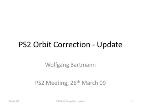 PS2 Orbit Correction - Update Wolfgang Bartmann PS2 Meeting, 26 th March 09 26-Mar-091PS2 Orbit Correction - Update.