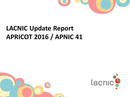 LACNIC Update Report APRICOT 2016 / APNIC 41. LACNIC at a glance One of the world's 5 RIRs Coverage area: 33 territories 2 NIRs and also co-founders of.