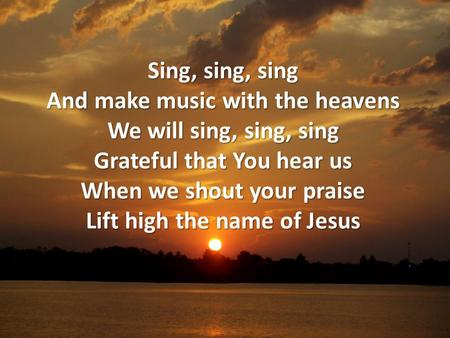 Sing, sing, sing And make music with the heavens We will sing, sing, sing Grateful that You hear us When we shout your praise Lift high the name of Jesus.