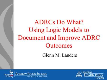 ADRCs Do What? Using Logic Models to Document and Improve ADRC Outcomes Glenn M. Landers.