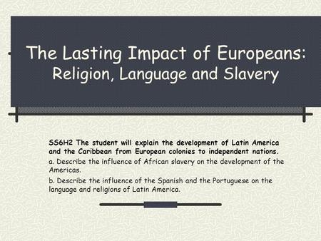 The Lasting Impact of Europeans: Religion, Language and Slavery SS6H2 The student will explain the development of Latin America and the Caribbean from.