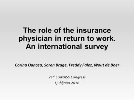 The role of the insurance physician in return to work. An international survey Corina Oancea, Soren Brage, Freddy Falez, Wout de Boer 21 st EUMASS Congress.