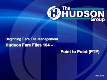 Beginning Fare File Management Hudson Fare Files 104 – Rev. 8/15 Point to Point (PTP)