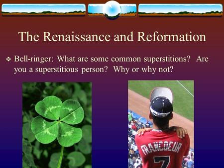 The Renaissance and Reformation  Bell-ringer: What are some common superstitions? Are you a superstitious person? Why or why not?