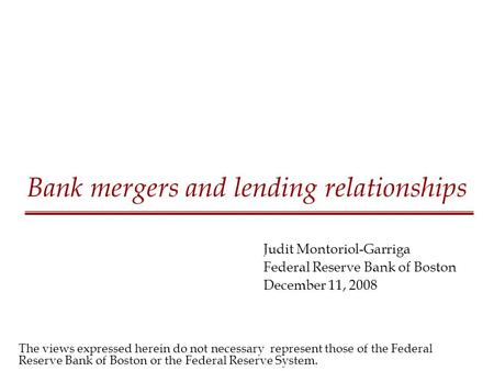Bank mergers and lending relationships Judit Montoriol-Garriga Federal Reserve Bank of Boston December 11, 2008 The views expressed herein do not necessary.