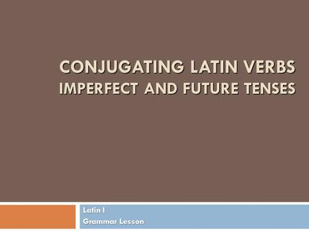 CONJUGATING LATIN VERBS IMPERFECT AND FUTURE TENSES Latin I Grammar Lesson.
