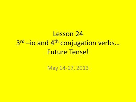 Lesson 24 3 rd –io and 4 th conjugation verbs… Future Tense! May 14-17, 2013.