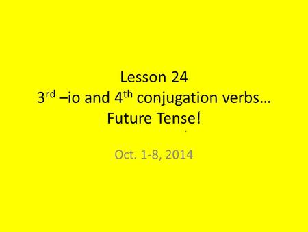 Lesson 24 3 rd –io and 4 th conjugation verbs… Future Tense! Oct. 1-8, 2014.