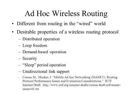 "Ad Hoc Wireless Routing Different from routing in the ""wired"" world Desirable properties of a wireless routing protocol –Distributed operation –Loop freedom."