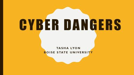 CYBER DANGERS TASHA LYON BOISE STATE UNIVERSITY. CYBER DANGERS Cyber bullying Online Predators Cyber Crime To Stop Cyber Dangers Parent Resources Bullying.