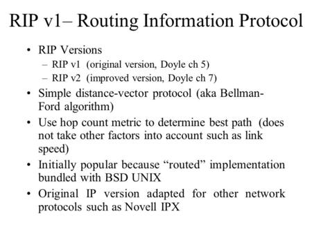 RIP v1– Routing Information Protocol RIP Versions –RIP v1 (original version, Doyle ch 5) –RIP v2 (improved version, Doyle ch 7) Simple distance-vector.
