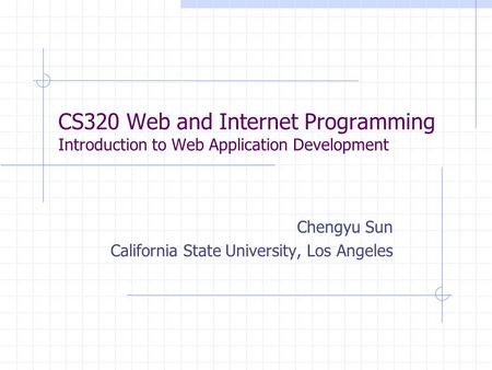 CS320 Web and Internet Programming Introduction to Web Application Development Chengyu Sun California State University, Los Angeles.