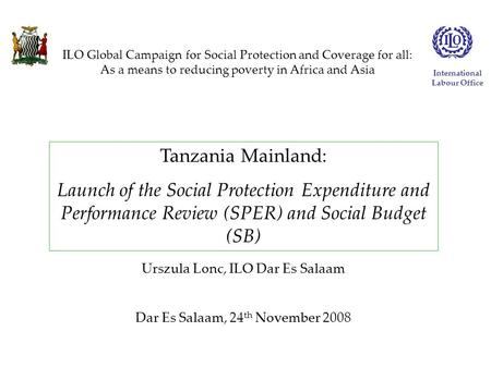 Tanzania Mainland: Launch of the Social Protection Expenditure and Performance Review (SPER) and Social Budget (SB) Urszula Lonc, ILO Dar Es Salaam Dar.