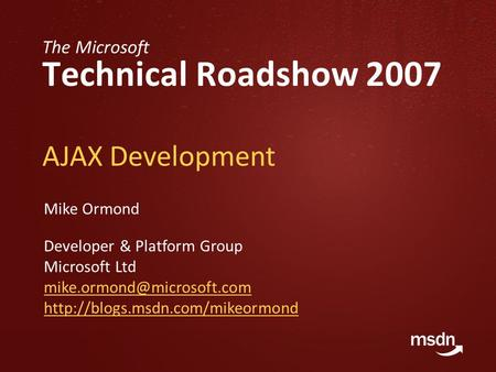 The Microsoft Technical Roadshow 2007 AJAX Development Mike Ormond Developer & Platform Group Microsoft Ltd