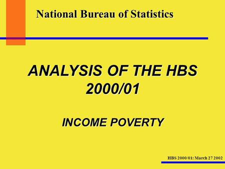 HBS 2000/01: March 27 2002 National Bureau of Statistics ANALYSIS OF THE HBS 2000/01 INCOME POVERTY.