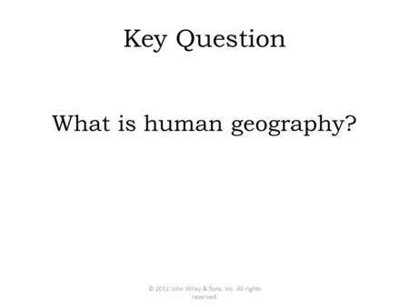Key Question What is human geography? © 2012 John Wiley & Sons, Inc. All rights reserved.