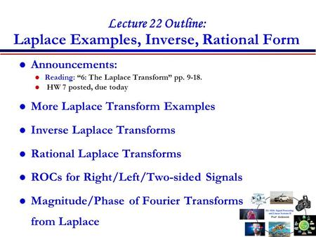 "Lecture 22 Outline: Laplace Examples, Inverse, Rational Form Announcements: Reading: ""6: The Laplace Transform"" pp. 9-18. HW 7 posted, due today More Laplace."
