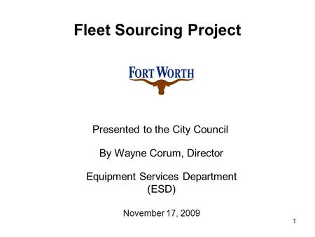 1 Fleet Sourcing Project Presented to the City Council By Wayne Corum, Director Equipment Services Department (ESD) November 17, 2009.