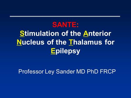 SANTE: Stimulation of the Anterior Nucleus of the Thalamus for Epilepsy Professor Ley Sander MD PhD FRCP.