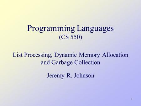 1 Programming Languages (CS 550) List Processing, Dynamic Memory Allocation and Garbage Collection Jeremy R. Johnson.