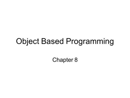 Object Based Programming Chapter 8. 2 Contrast ____________________ Languages –Action oriented –Concentrate on writing ________________ –Data supports.
