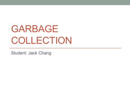 GARBAGE COLLECTION Student: Jack Chang. Introduction Manual memory management Memory bugs Automatic memory management We know... A program can only use.
