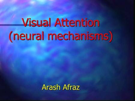 Visual Attention (neural mechanisms) Arash Afraz.