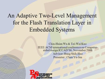 An Adaptive Two-Level Management for the Flash Translation Layer in Embedded Systems Chin-Hsien Wu & Tei-Wei Kuo IEEE/ACM international conference on Computer-