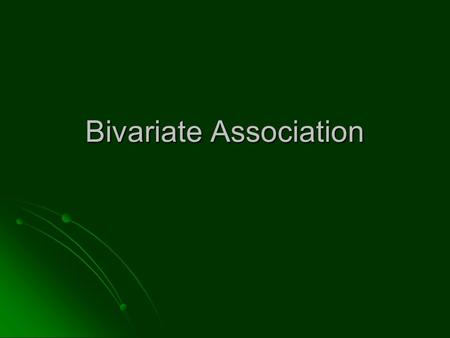 Bivariate Association. Introduction This chapter is about measures of association This chapter is about measures of association These are designed to.