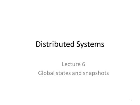 Distributed Systems Lecture 6 Global states and snapshots 1.